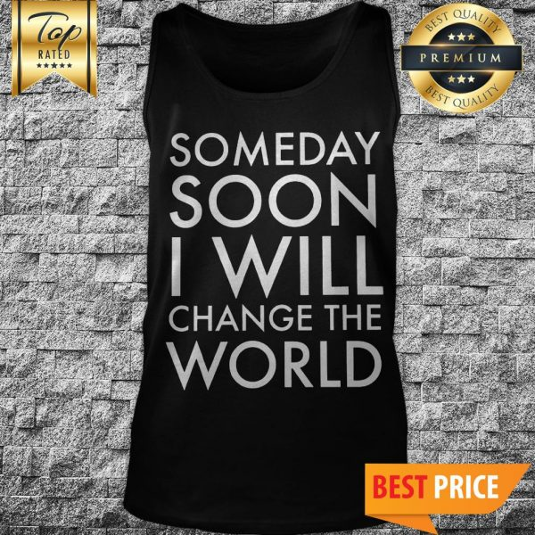Official Someday Soon I Will Change The World Tank Top