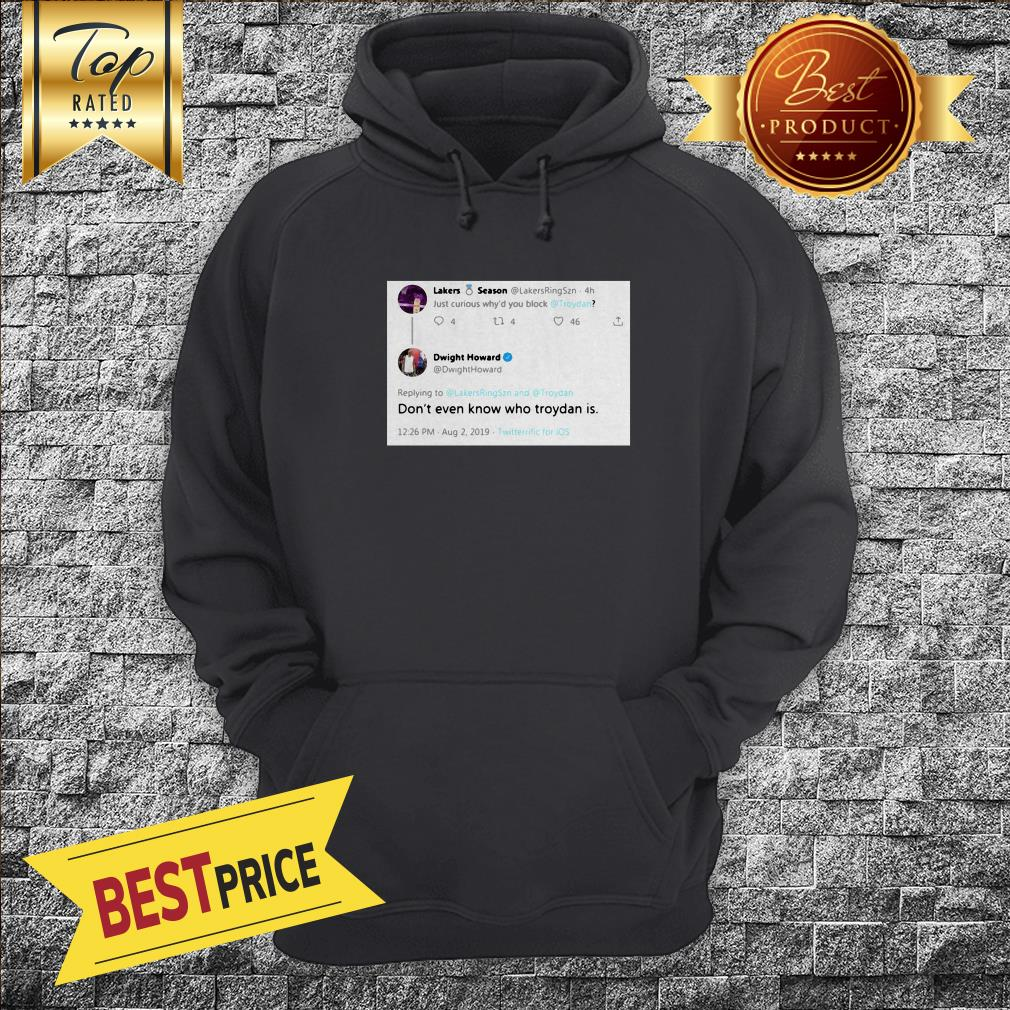 Twitter Lakers Season Dwight Howard Dont Even Know Who Troydan Is Comment Hoodie