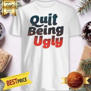 Official Quit Being Ugly Shirt