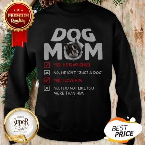 Boston Terrier Dog Mom Yes He Is My Child No He Isn't Just A Dog Sweatshirt
