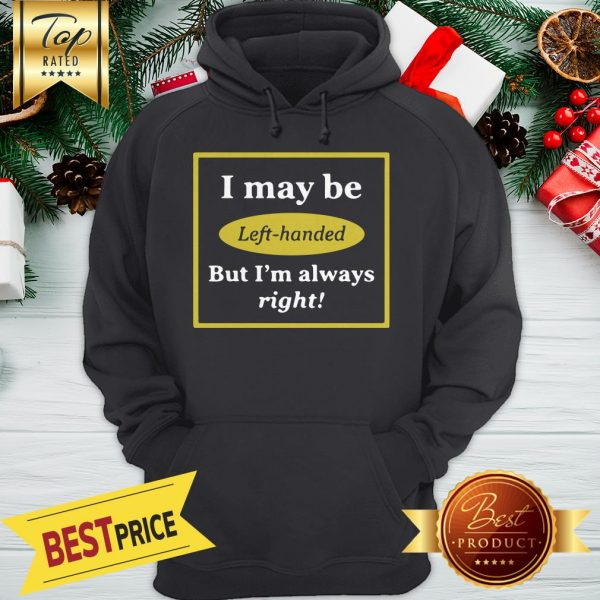 I May Be Left Handed But I'm Always Right Hoodie