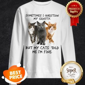 Sometimes I Question My Sanity But My Cats Told Me I'm Fine Sweatshirt