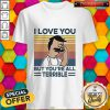 Hot I Love You But Youre All Terrible Vintage Retro Shirt