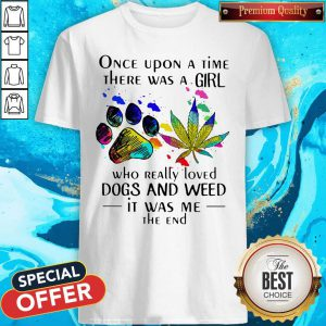 Once Upon A Time There Was A Girl Who Really Loved Paw Dogs And Weed It Was Me The End Shirt