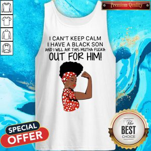 I Can't Keep Calm I Have A Black Son And I Will Air This Mutha Fuck Out For Him Tank Top