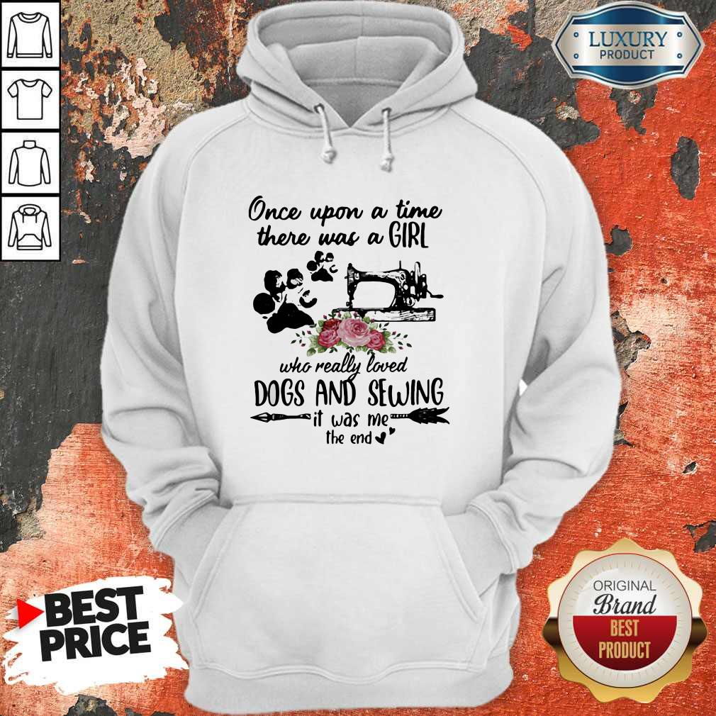 Once Upon A Time There Was A Girl Who Really Loved Dogs And Sewing It Was Me The End Machine Hoodie