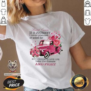 Breast Cancer Is A Journey I Never Planned Or Asked For But I Choose To Love Life Hate The Disease V-neck