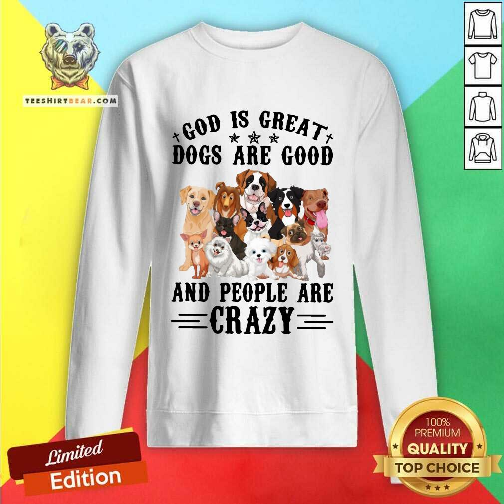 Cool God Is Great Dogs Are Good And People Are Crazy Sweatshirt