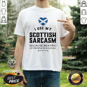 I Use My Scottish Sarcasm Because Beating Up Shirt