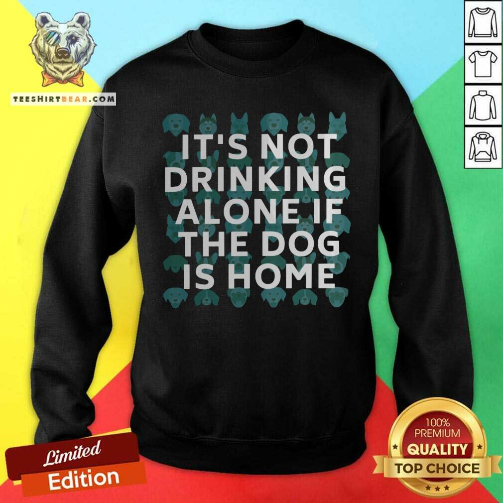 It Is Not Drinking Alone If The Dog Is Home Sweatshirt