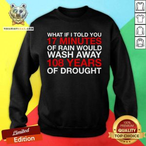 What If I Told You 17 Minutes Of Rain Would Wash Away 108 Years Of Drought Sweatshirt